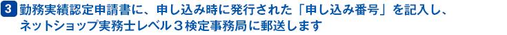 3 勤務実認定申請書に、申し込み時に発行された「申し込み番号」を記入し、ネットショップ実務士レベル3検定事務局(株式会社Eコマース戦略研究所)に郵送します